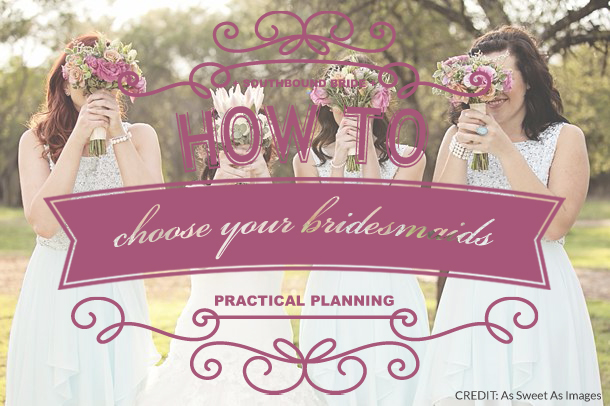 How to Choose Your Bridesmaids | SouthBound Bride